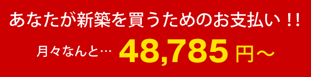 あなたが新築を買うためのお支払い!!月々なんと…48,785円~